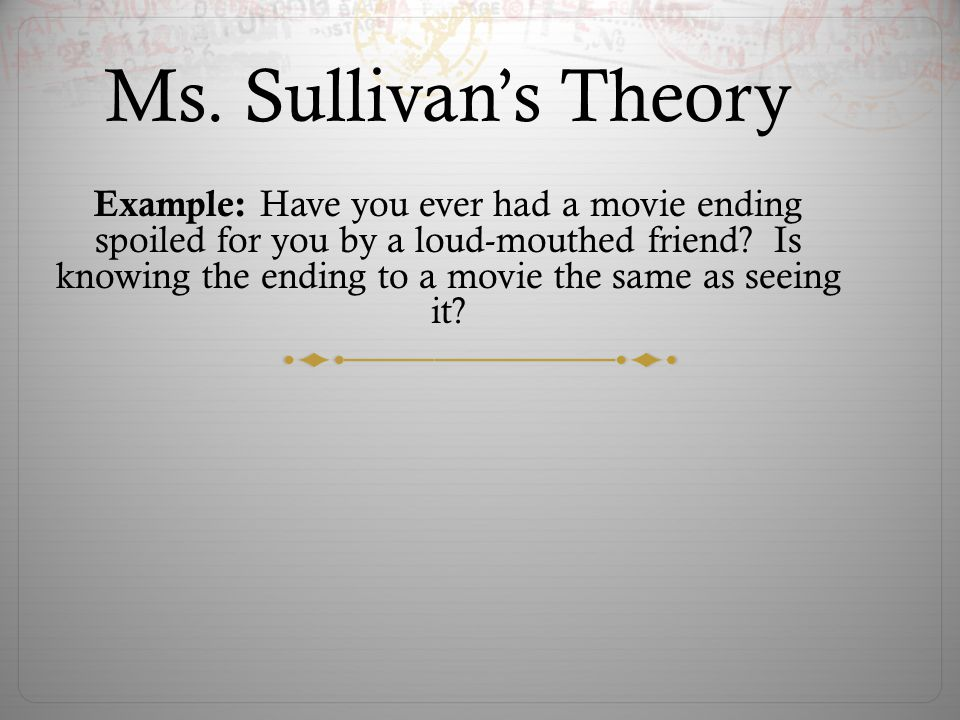 Ms. Sullivans Theory Example: Have you ever had a movie ending spoiled for you by a loud-mouthed friend? Is knowing the ending to a movie the same as