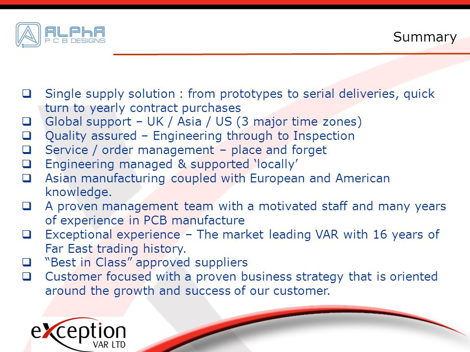Single supply solution : from prototypes to serial deliveries, quick turn to yearly contract purchases Global support – UK / Asia / US (3 major time zones) Quality assured – Engineering through to Inspection Service / order management – place and forget Engineering managed & supported locally Asian manufacturing coupled with European and American knowledge.