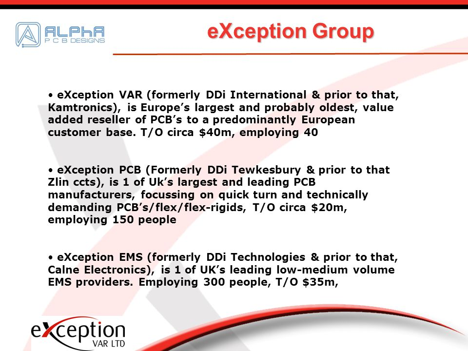 eXception VAR (formerly DDi International & prior to that, Kamtronics), is Europes largest and probably oldest, value added reseller of PCBs to a predominantly European customer base.