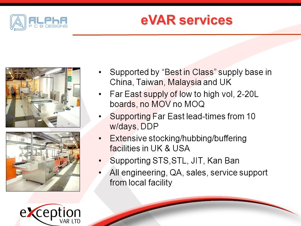 eVAR services Supported by Best in Class supply base in China, Taiwan, Malaysia and UK Far East supply of low to high vol, 2-20L boards, no MOV no MOQ Supporting Far East lead-times from 10 w/days, DDP Extensive stocking/hubbing/buffering facilities in UK & USA Supporting STS,STL, JIT, Kan Ban All engineering, QA, sales, service support from local facility