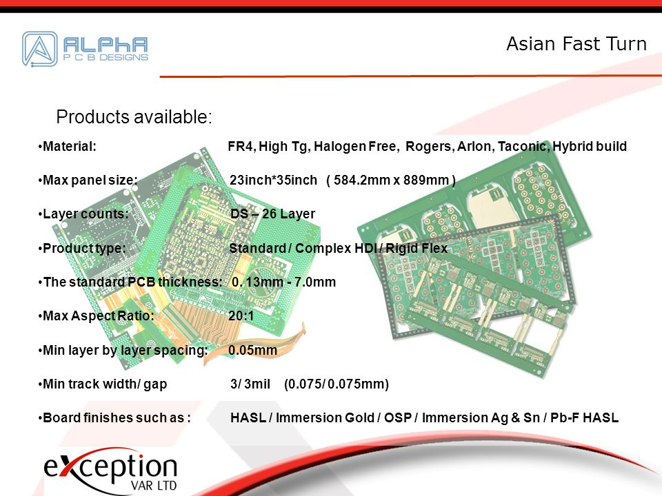 Asian Fast Turn Products available: Material: FR4, High Tg, Halogen Free, Rogers, Arlon, Taconic, Hybrid build Max panel size: 23inch*35inch ( 584.2mm x 889mm ) Layer counts: DS – 26 Layer Product type: Standard / Complex HDI / Rigid Flex The standard PCB thickness: 0.