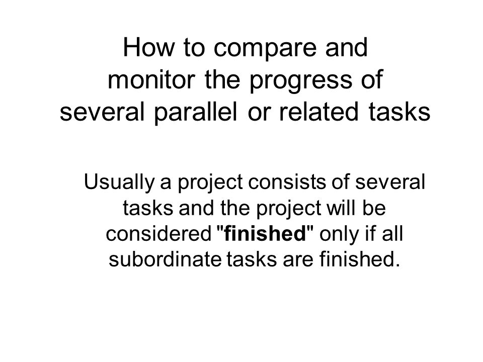 How to compare and monitor the progress of several parallel or related tasks Usually a project consists of several tasks and the project will be considered finished only if all subordinate tasks are finished.