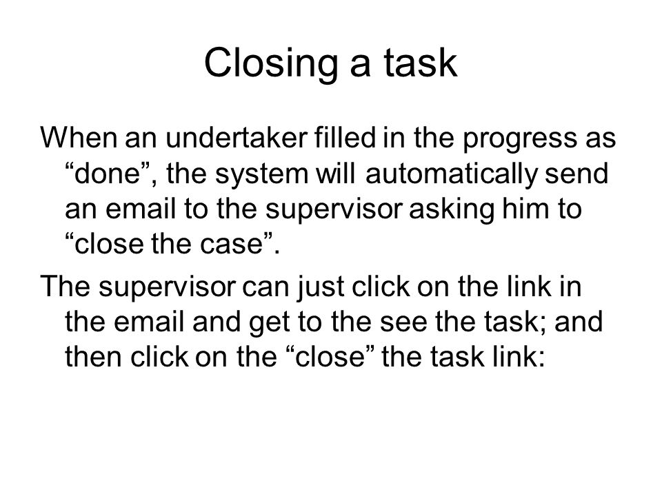Closing a task When an undertaker filled in the progress as done, the system will automatically send an  to the supervisor asking him to close the case.