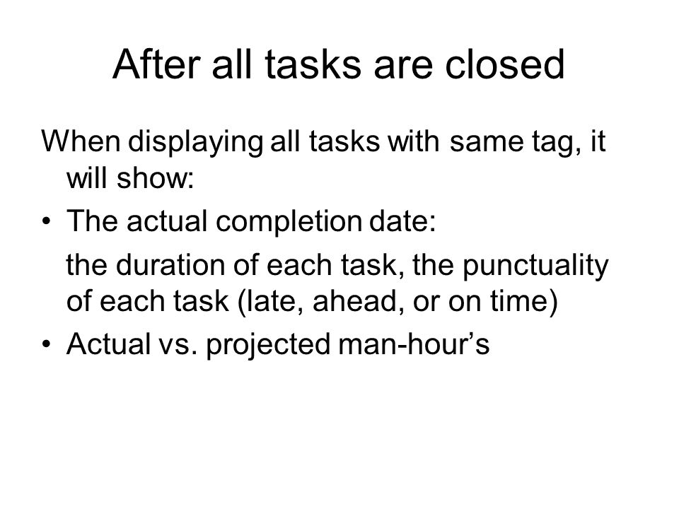 After all tasks are closed When displaying all tasks with same tag, it will show: The actual completion date: the duration of each task, the punctuality of each task (late, ahead, or on time) Actual vs.