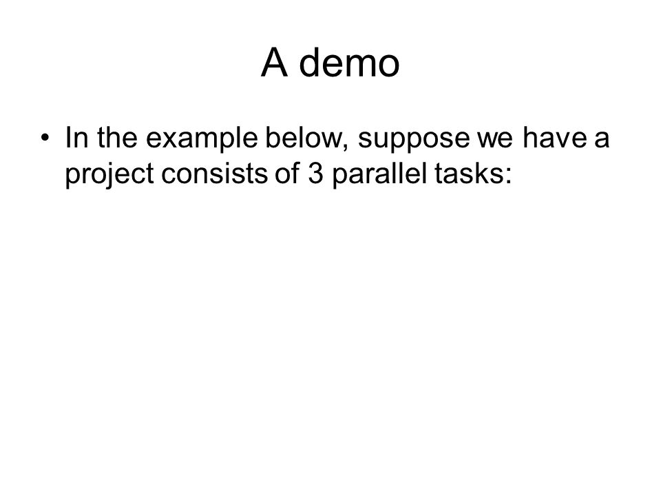 A demo In the example below, suppose we have a project consists of 3 parallel tasks: