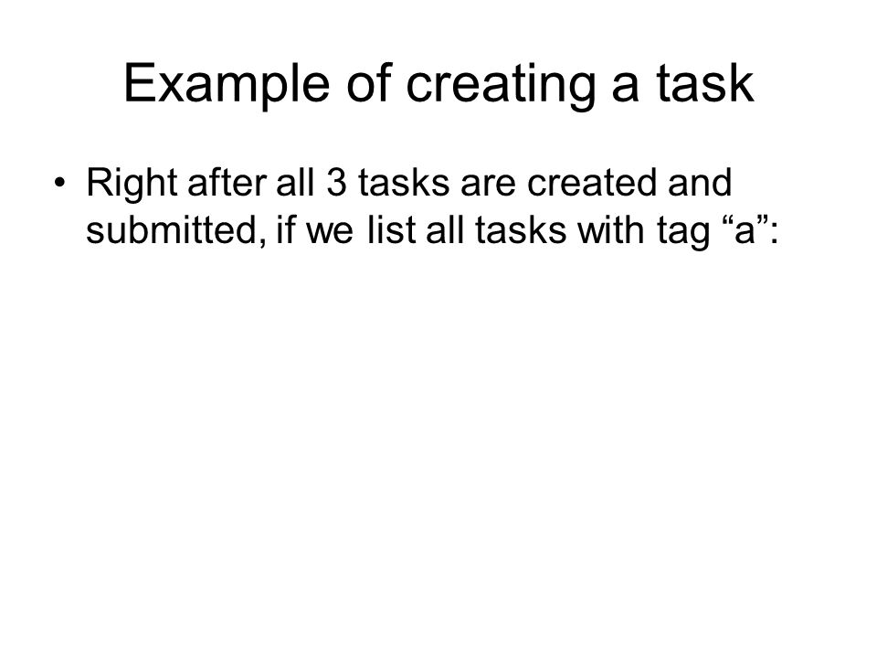 Example of creating a task Right after all 3 tasks are created and submitted, if we list all tasks with tag a: