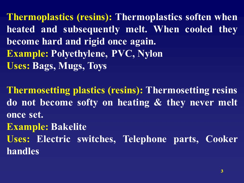 3 Thermoplastics (resins): Thermoplastics soften when heated and subsequently melt. When cooled they become hard and rigid once again. Example: Polyet