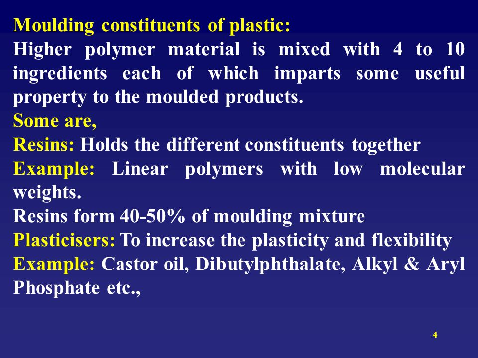 4 Moulding constituents of plastic: Higher polymer material is mixed with 4 to 10 ingredients each of which imparts some useful property to the moulde