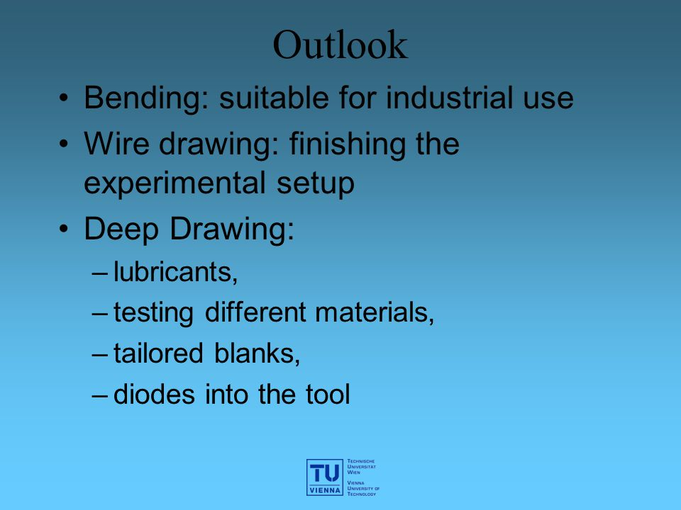Outlook Bending: suitable for industrial use Wire drawing: finishing the experimental setup Deep Drawing: –lubricants, –testing different materials, –tailored blanks, –diodes into the tool