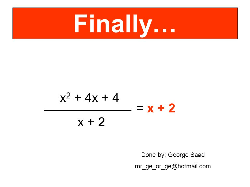Finally… x 2 + 4x + 4 x + 2 = x + 2 Done by: George Saad mr_ge_or_ge@hotmail.com