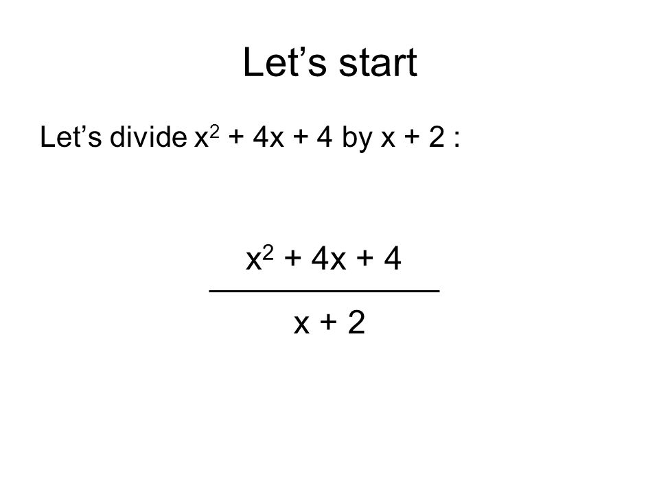 Lets start Lets divide x 2 + 4x + 4 by x + 2 : x 2 + 4x + 4 x + 2
