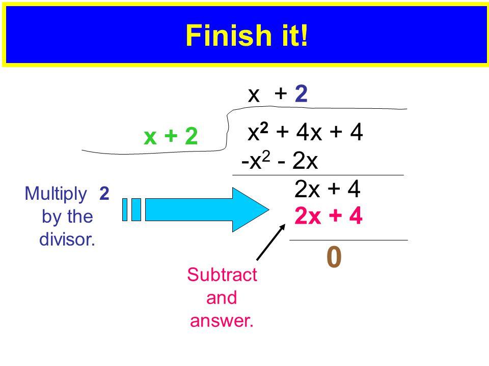 Finish it. x 2 + 4x + 4 x + 2 -x 2 - 2x 2x + 4 x + 2 Multiply 2 by the divisor.