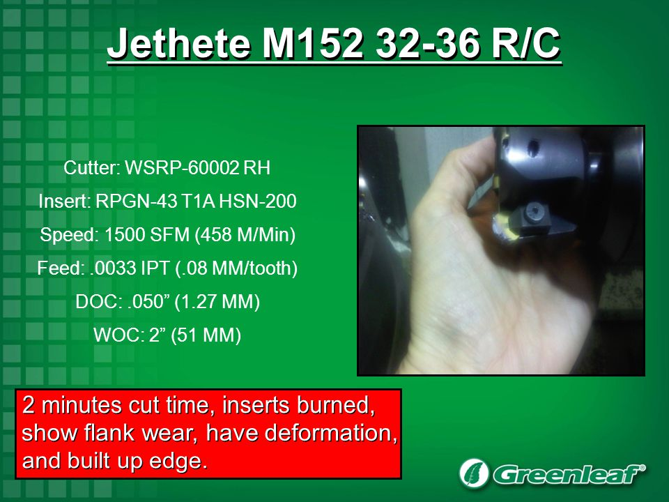 3 ½-4 minutes cut time, inserts showing flank wear, and experiencing heat in part Jethete M152 32-36 R/C Cutter: WSRP-6001.2 RH Insert: RPGN-43 T1A HSN-200 Speed: 1600 SFM (488 M/Min) Feed:.0015 IPT (.04 MM/tooth) DOC:.050 (1.27 MM) WOC: 1.25 (31.8 MM)