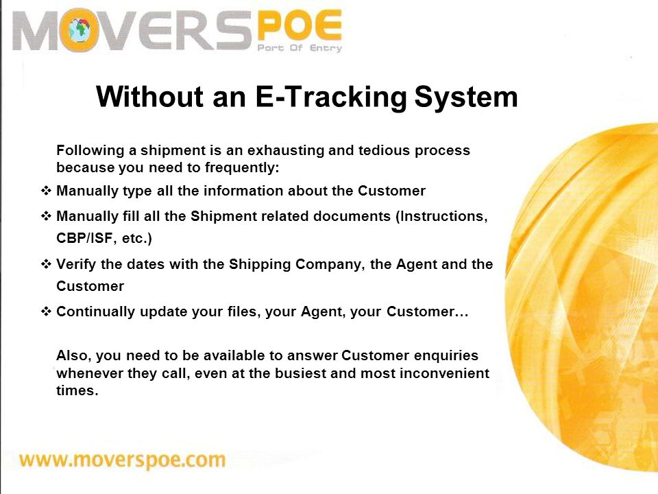 Without an E-Tracking System Following a shipment is an exhausting and tedious process because you need to frequently: Manually type all the information about the Customer Manually fill all the Shipment related documents (Instructions, CBP/ISF, etc.) Verify the dates with the Shipping Company, the Agent and the Customer Continually update your files, your Agent, your Customer… Also, you need to be available to answer Customer enquiries whenever they call, even at the busiest and most inconvenient times.