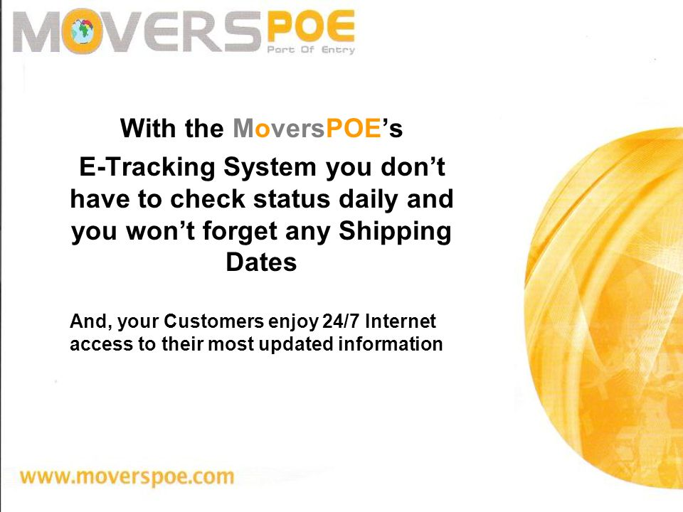 With the MoversPOEs E-Tracking System you dont have to check status daily and you wont forget any Shipping Dates And, your Customers enjoy 24/7 Internet access to their most updated information MoversPOE E-Tracking System Means More Efficiency