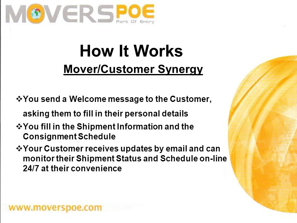 How It Works Mover/Customer Synergy You send a Welcome message to the Customer, asking them to fill in their personal details You fill in the Shipment Information and the Consignment Schedule Your Customer receives updates by email and can monitor their Shipment Status and Schedule on-line 24/7 at their convenience