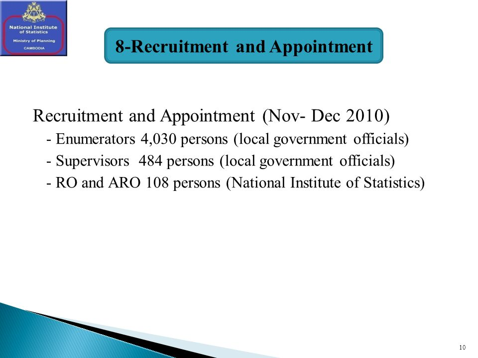 10 Recruitment and Appointment (Nov- Dec 2010) - Enumerators 4,030 persons (local government officials) - Supervisors 484 persons (local government officials) - RO and ARO 108 persons (National Institute of Statistics) 8-Recruitment and Appointment