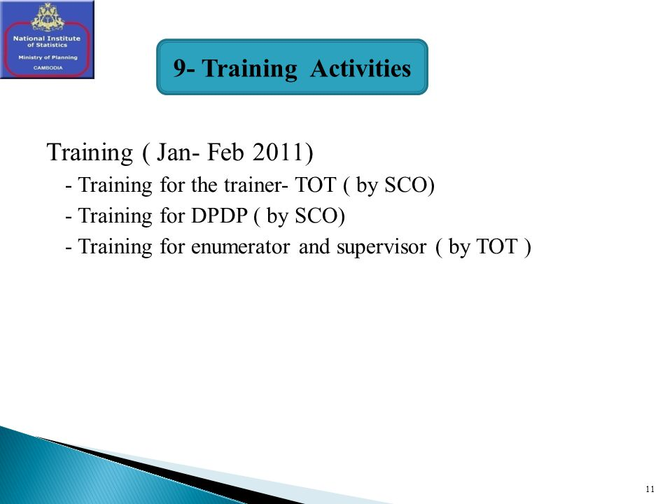 11 Training ( Jan- Feb 2011) - Training for the trainer- TOT ( by SCO) - Training for DPDP ( by SCO) - Training for enumerator and supervisor ( by TOT ) 9- Training Activities