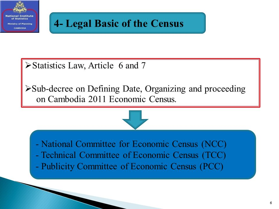 6 Statistics Law, Article 6 and 7 Sub-decree on Defining Date, Organizing and proceeding on Cambodia 2011 Economic Census.