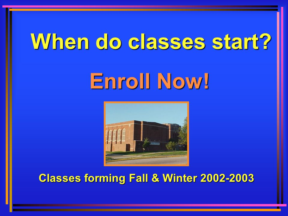 When do classes start Enroll Now! Classes forming Fall & Winter 2002-2003