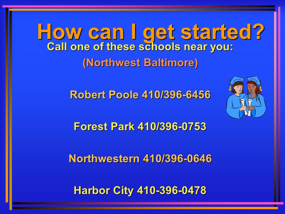 How can I get started? Call one of these schools near you: (Northwest Baltimore) Robert Poole 410/396-6456 Forest Park 410/396-0753 Northwestern 410/3
