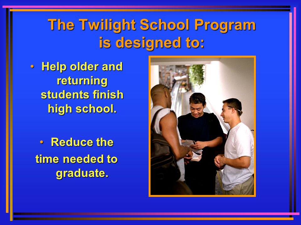 The Twilight School Program is designed to: HelpHelp older and returning students finish high school. ReduceReduce the time needed to graduate.
