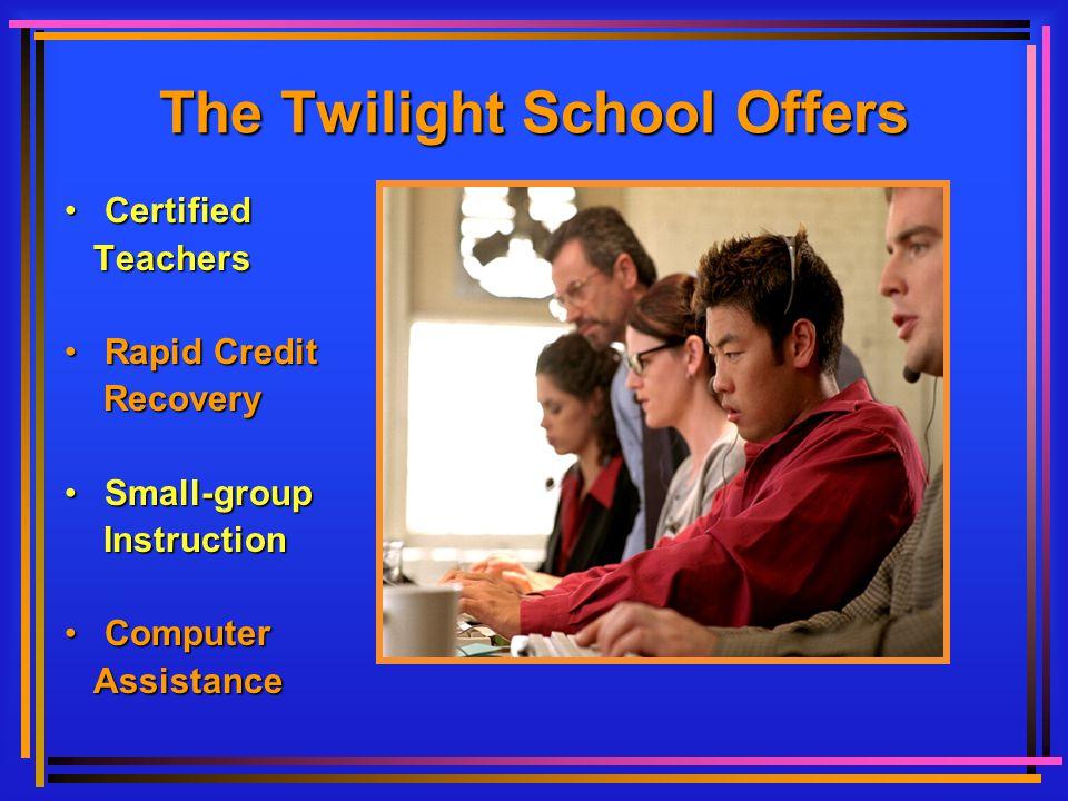 SchoolSchool and Career Counseling SocialSocial Support Services SupportSupport for all Learners ChildcareChildcare (at Selected Sites) The Twilight School Offers