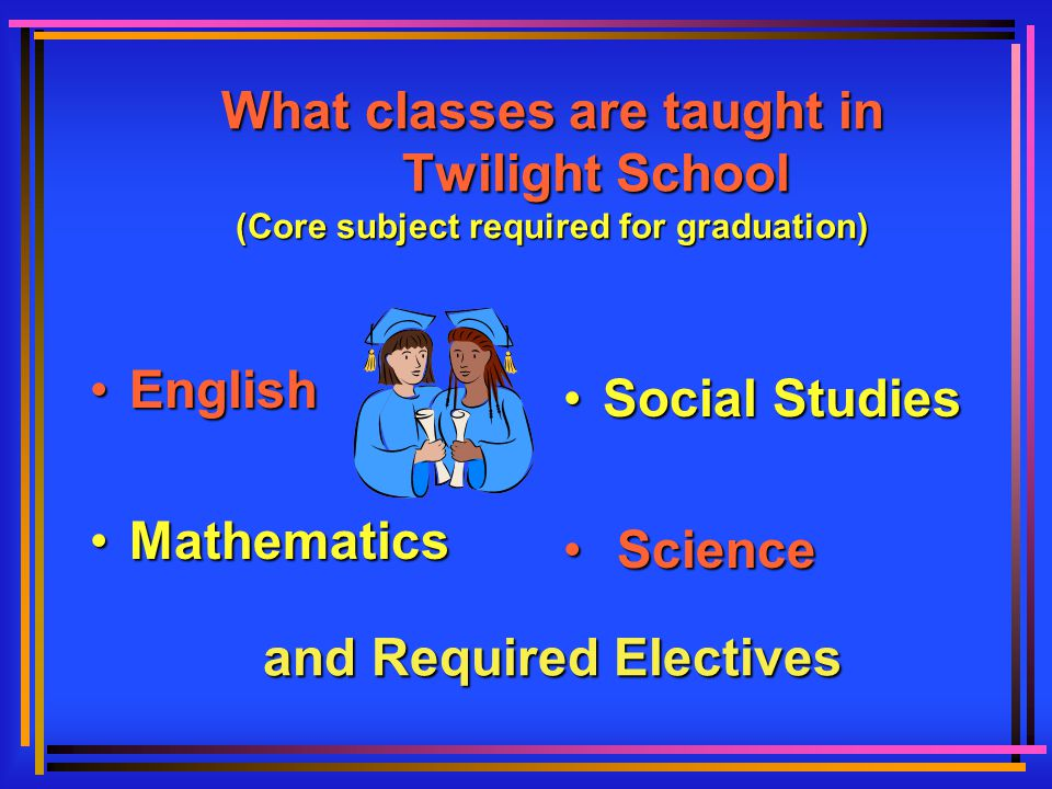 What classes are taught in Twilight School (Core subject required for graduation) and Required Electives EnglishEnglish MathematicsMathematics Social Studies Social Studies Science Science