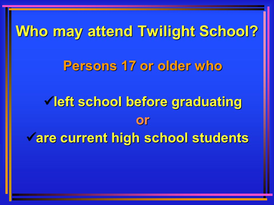 Who may attend Twilight School? Persons 17 or older who left left school before graduating or are are current high school students