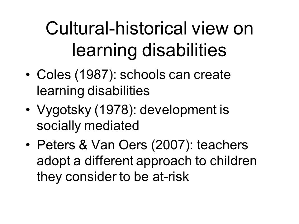 Cultural-historical view on learning disabilities Coles (1987): schools can create learning disabilities Vygotsky (1978): development is socially mediated Peters & Van Oers (2007): teachers adopt a different approach to children they consider to be at-risk