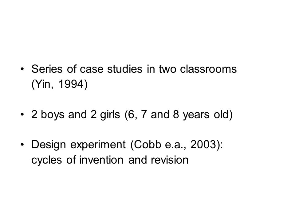 Series of case studies in two classrooms (Yin, 1994) 2 boys and 2 girls (6, 7 and 8 years old) Design experiment (Cobb e.a., 2003): cycles of invention and revision