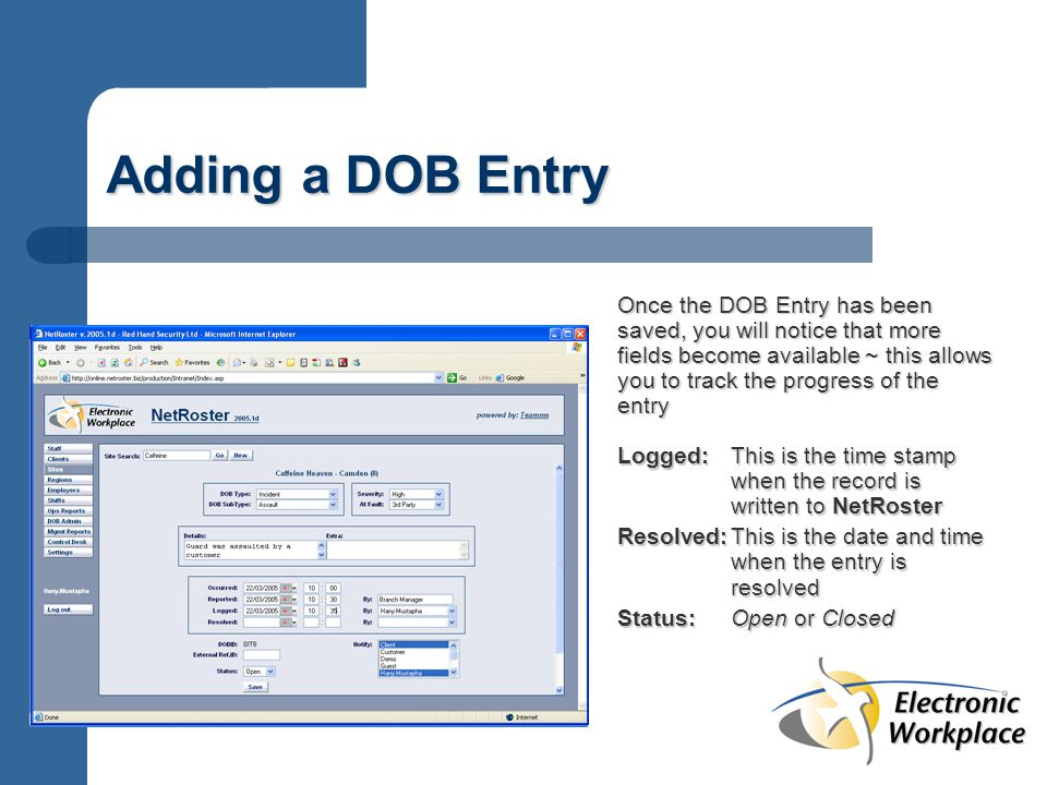 Adding a DOB Entry Once the DOB Entry has been saved, you will notice that more fields become available ~ this allows you to track the progress of the entry Logged:This is the time stamp when the record is written to NetRoster Resolved:This is the date and time when the entry is resolved Status:Open or Closed
