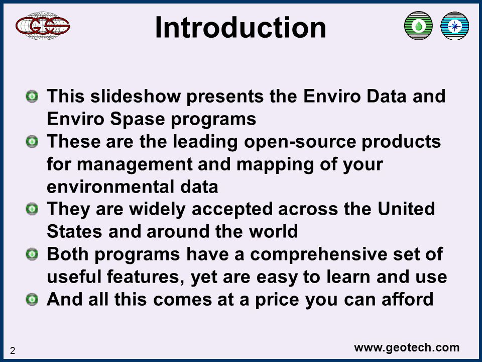 www.geotech.com 2 This slideshow presents the Enviro Data and Enviro Spase programs These are the leading open-source products for management and mapping of your environmental data They are widely accepted across the United States and around the world Both programs have a comprehensive set of useful features, yet are easy to learn and use And all this comes at a price you can afford Introduction