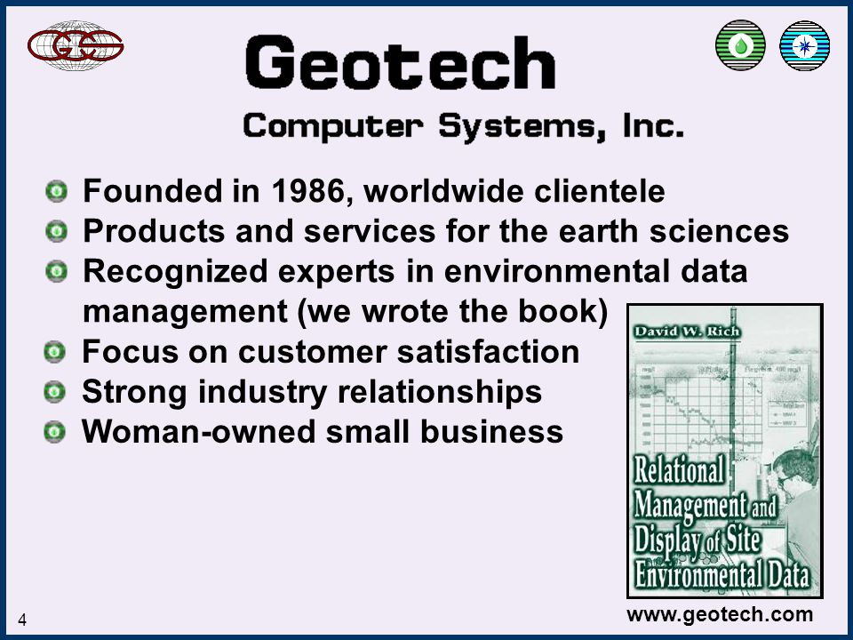 www.geotech.com 4 Founded in 1986, worldwide clientele Products and services for the earth sciences Recognized experts in environmental data management (we wrote the book) Focus on customer satisfaction Strong industry relationships Woman-owned small business
