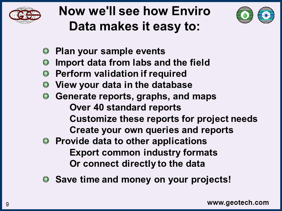 www.geotech.com 9 Now we ll see how Enviro Data makes it easy to: Plan your sample events Import data from labs and the field Perform validation if required View your data in the database Generate reports, graphs, and maps Over 40 standard reports Customize these reports for project needs Create your own queries and reports Provide data to other applications Export common industry formats Or connect directly to the data Save time and money on your projects!