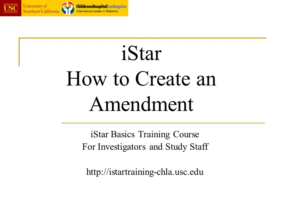 iStar How to Create an Amendment iStar Basics Training Course For Investigators and Study Staff http://istartraining-chla.usc.edu