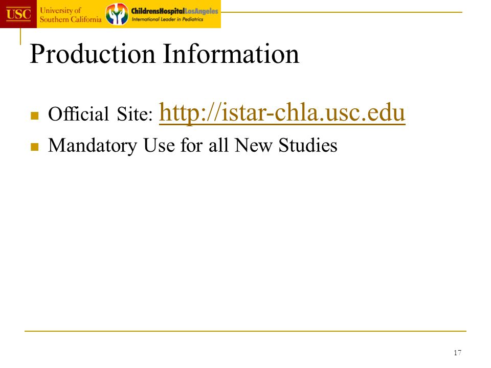 17 Production Information Official Site: http://istar-chla.usc.edu http://istar-chla.usc.edu Mandatory Use for all New Studies