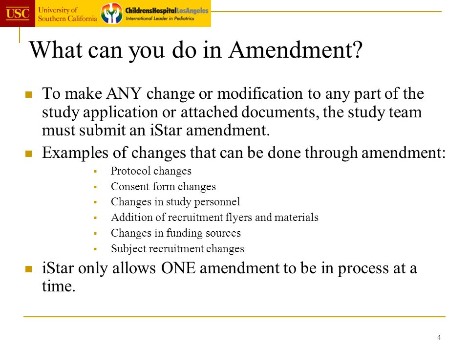 4 What can you do in Amendment? To make ANY change or modification to any part of the study application or attached documents, the study team must sub