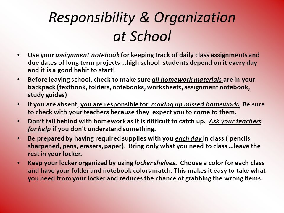 Responsibility & Organization at School Use your assignment notebook for keeping track of daily class assignments and due dates of long term projects …high school students depend on it every day and it is a good habit to start.