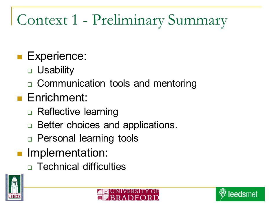 Context 1 - Preliminary Summary Experience: Usability Communication tools and mentoring Enrichment: Reflective learning Better choices and applications.
