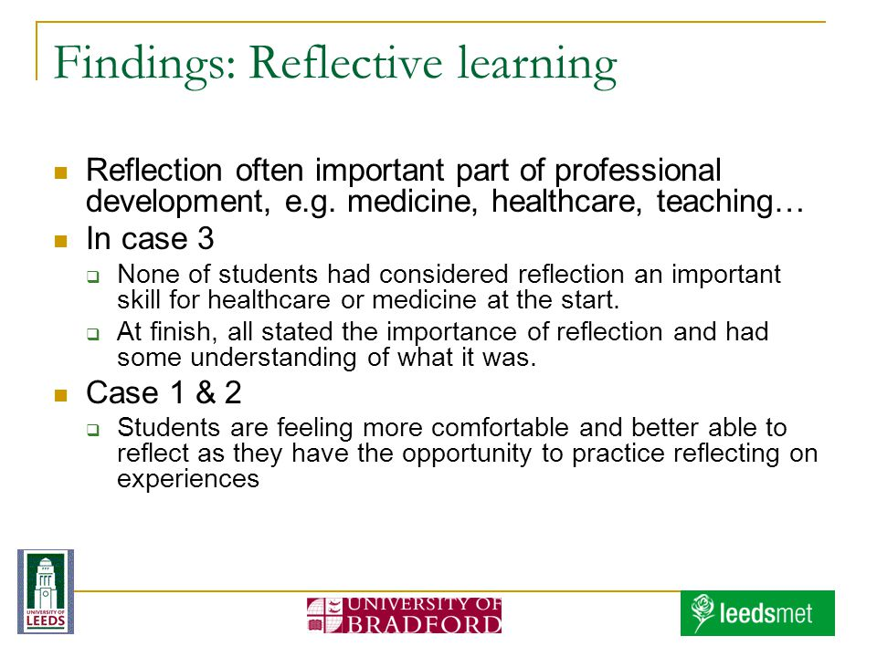 Findings: Reflective learning Reflection often important part of professional development, e.g. medicine, healthcare, teaching… In case 3 None of stud