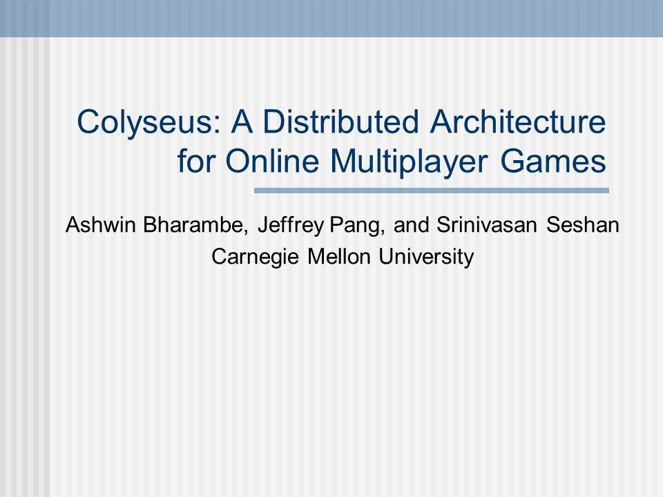 Colyseus: A Distributed Architecture for Online Multiplayer Games Ashwin Bharambe, Jeffrey Pang, and Srinivasan Seshan Carnegie Mellon University