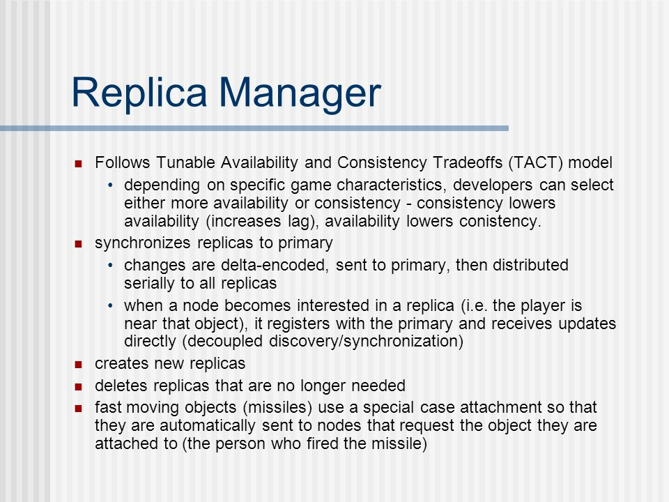 Replica Manager Follows Tunable Availability and Consistency Tradeoffs (TACT) model depending on specific game characteristics, developers can select either more availability or consistency - consistency lowers availability (increases lag), availability lowers conistency.