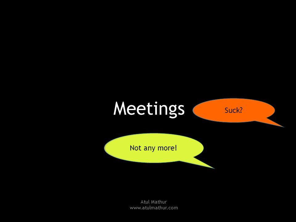 Meetings Suck? Not any more! Atul Mathur www.atulmathur.com