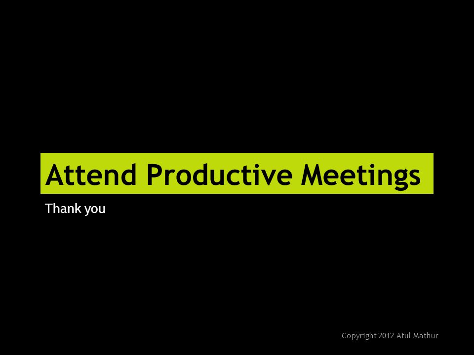 Attend Productive Meetings Thank you Copyright 2012 Atul Mathur