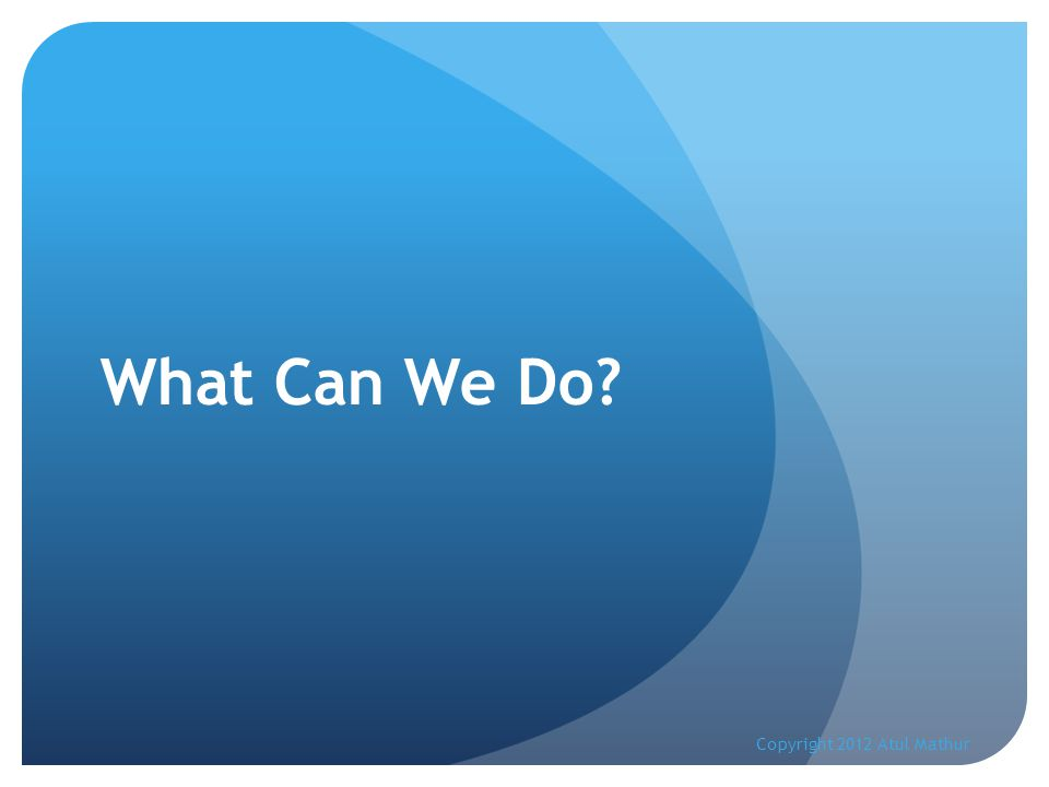 What Can We Do? Copyright 2012 Atul Mathur