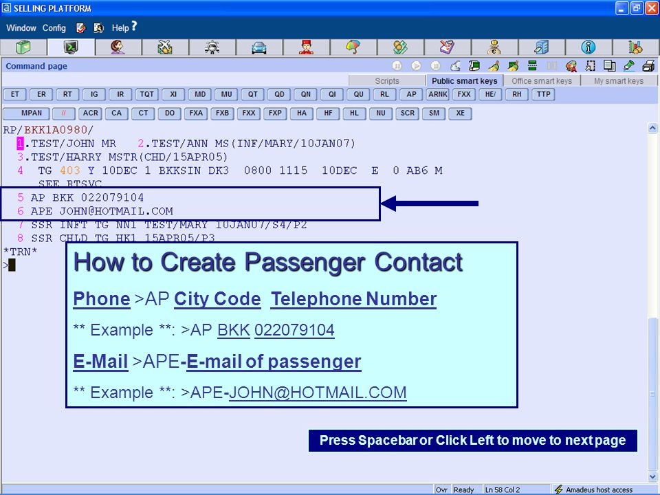 How to Create Passenger Contact Phone >AP City Code Telephone Number ** Example **: >AP BKK 022079104 E-Mail >APE-E-mail of passenger ** Example **: >APE-JOHN@HOTMAIL.COM Press Spacebar or Click Left to move to next page