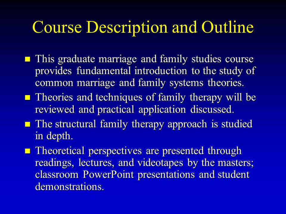 Course Description and Outline This graduate marriage and family studies course provides fundamental introduction to the study of common marriage and family systems theories.