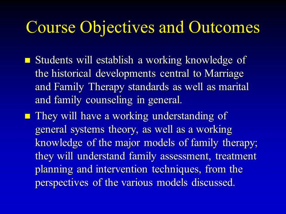 Course Objectives and Outcomes Students will establish a working knowledge of the historical developments central to Marriage and Family Therapy stand