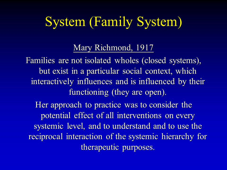 System (Family System) Mary Richmond, 1917 Families are not isolated wholes (closed systems), but exist in a particular social context, which interactively influences and is influenced by their functioning (they are open).